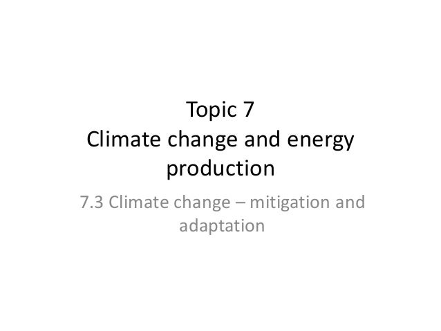 Topic 7 Climate change and energy production 7.3 Climate change – mitigation and adaptation