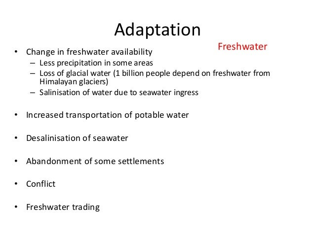 Adaptation • Change in freshwater availability – Less precipitation in some areas – Loss of glacial water (1 billion peopl...