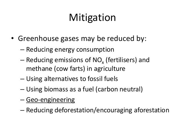 Mitigation • Greenhouse gases may be reduced by: – Reducing energy consumption – Reducing emissions of NOx (fertilisers) a...