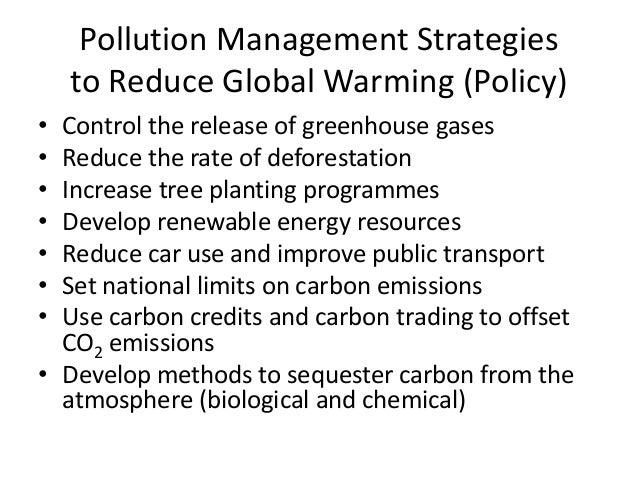 Pollution Management Strategies to Reduce Global Warming (Policy) • Control the release of greenhouse gases • Reduce the r...