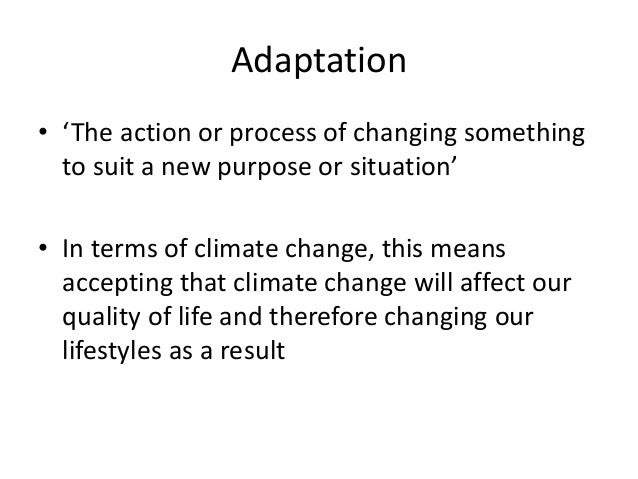 Adaptation • 'The action or process of changing something to suit a new purpose or situation' • In terms of climate change...