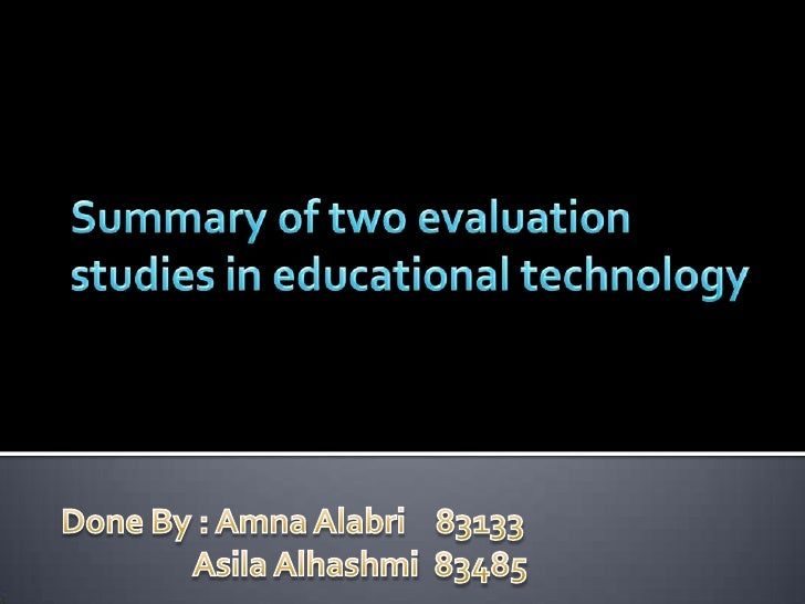 Summary of two evaluation studies in educational technology <br />Done By : AmnaAlabri    83133<br />AsilaAlhashmi  83485<...