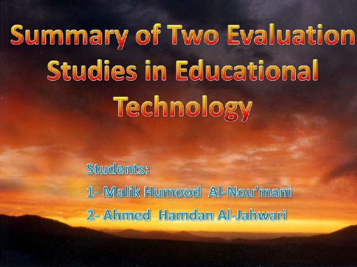Summary of Two Evaluation Studies in Educational Technology <br />Students:<br />1- Malik Humood  Al-Nou'mani<br />2- Ahme...