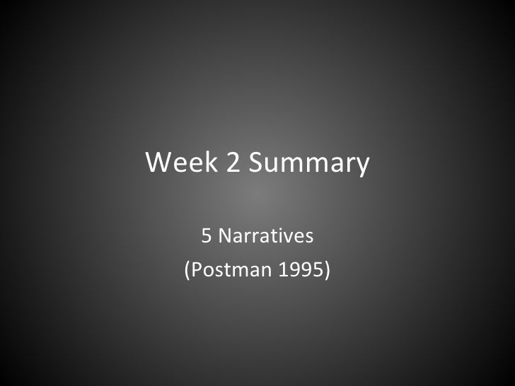 Week 2 Summary 5 Narratives (Postman 1995)