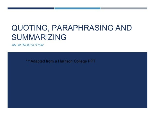 QUOTING, PARAPHRASING AND SUMMARIZING AN INTRODUCTION ***Adapted from a Harrison College PPT