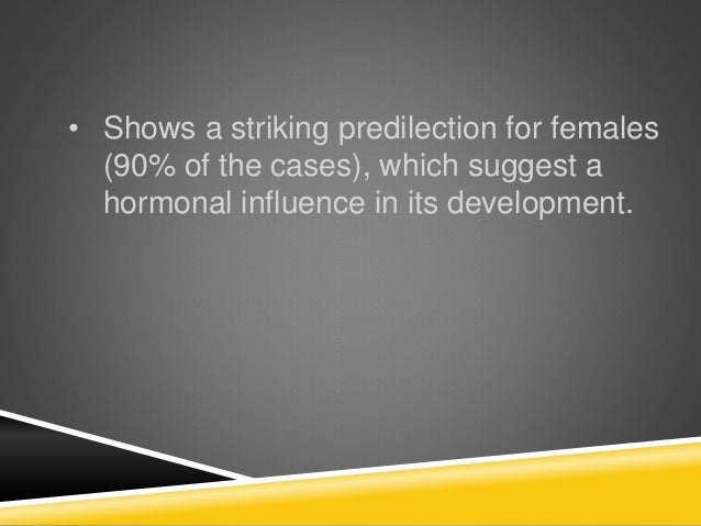 • Shows a striking predilection for females (90% of the cases), which suggest a hormonal influence in its development.
