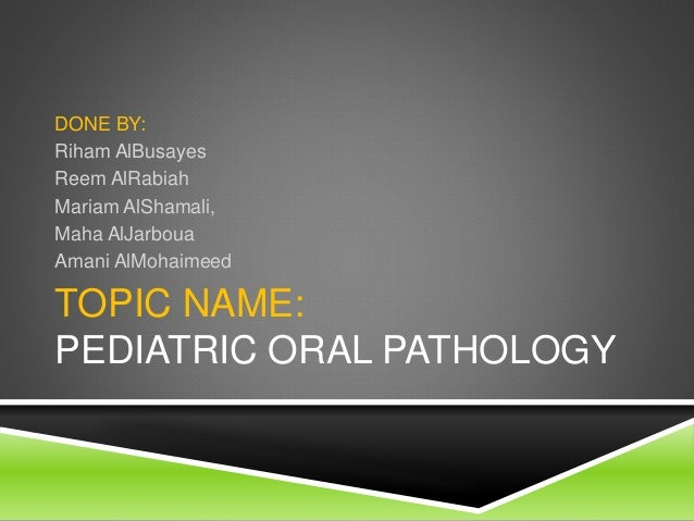 TOPIC NAME: PEDIATRIC ORAL PATHOLOGY DONE BY: Riham AlBusayes Reem AlRabiah Mariam AlShamali, Maha AlJarboua Amani AlMohai...