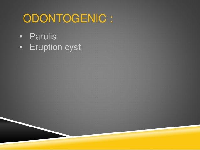 ODONTOGENIC : • Parulis • Eruption cyst