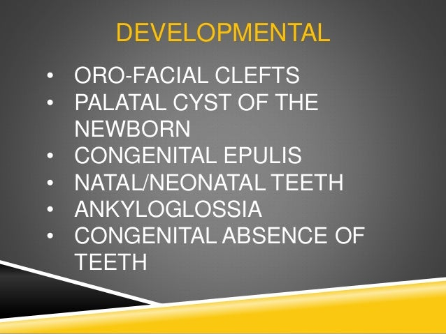 DEVELOPMENTAL • ORO-FACIAL CLEFTS • PALATAL CYST OF THE NEWBORN • CONGENITAL EPULIS • NATAL/NEONATAL TEETH • ANKYLOGLOSSIA...