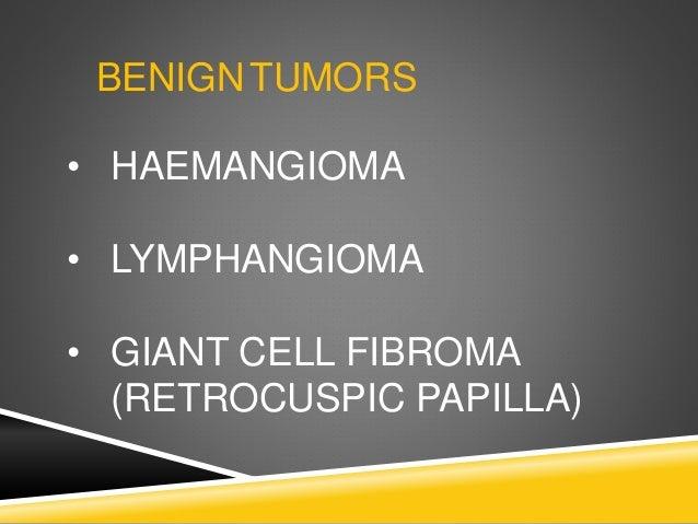 BENIGNTUMORS • HAEMANGIOMA • LYMPHANGIOMA • GIANT CELL FIBROMA (RETROCUSPIC PAPILLA)