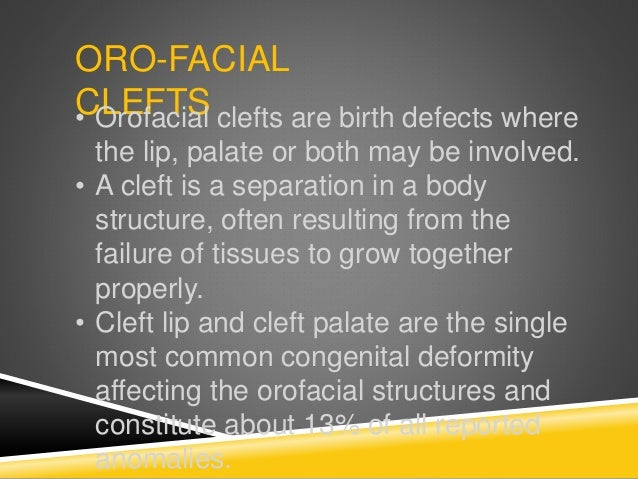ORO-FACIAL CLEFTS• Orofacial clefts are birth defects where the lip, palate or both may be involved. • A cleft is a separa...