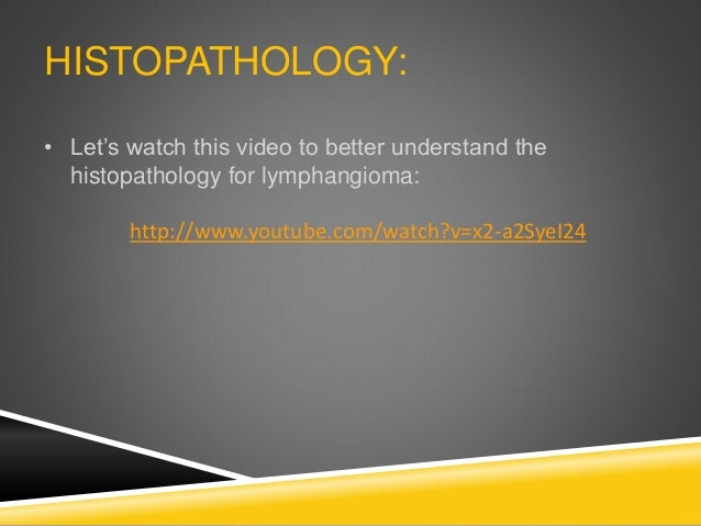 HISTOPATHOLOGY: • Let's watch this video to better understand the histopathology for lymphangioma: http://www.youtube.com/...