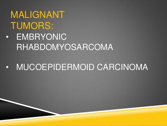 MALIGNANT TUMORS: • EMBRYONIC RHABDOMYOSARCOMA • MUCOEPIDERMOID CARCINOMA