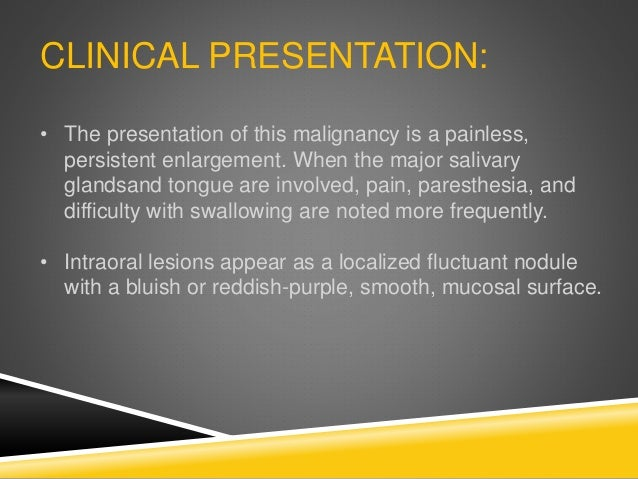 CLINICAL PRESENTATION: • The presentation of this malignancy is a painless, persistent enlargement. When the major salivar...