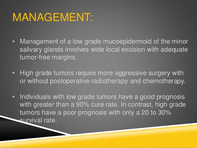MANAGEMENT: • Management of a low grade mucoepidermoid of the minor salivary glands involves wide local excision with adeq...