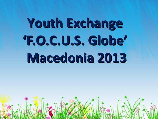 Youth ExchangeYouth Exchange'F.O.C.U.S. Globe''F.O.C.U.S. Globe'Macedonia 2013Macedonia 2013