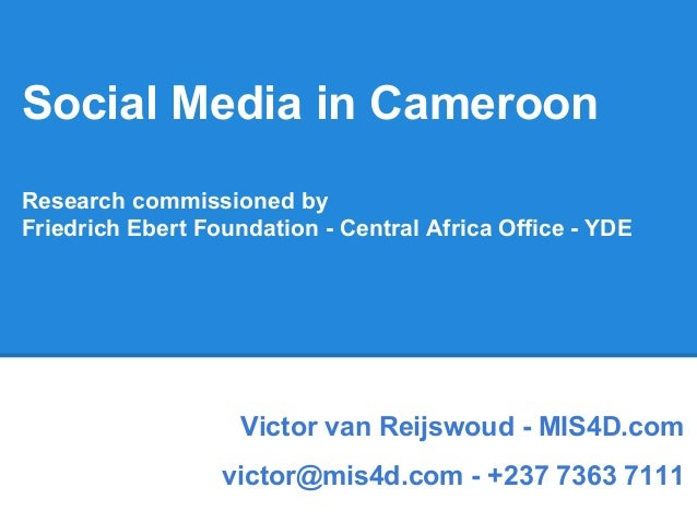 Social Media in Cameroon Research commissioned by Friedrich Ebert Foundation - Central Africa Office - YDE Victor van Reij...