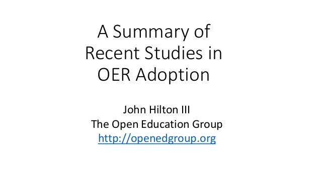 A Summary of Recent Studies in OER Adoption John Hilton III The Open Education Group http://openedgroup.org