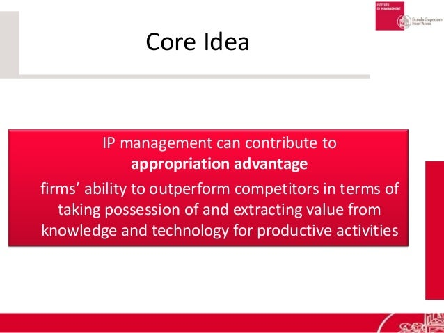 Core Idea IP management can contribute to appropriation advantage firms' ability to outperform competitors in terms of tak...
