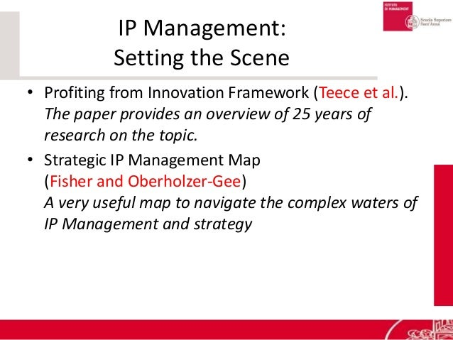 IP Management: Setting the Scene • Profiting from Innovation Framework (Teece et al.). The paper provides an overview of 2...