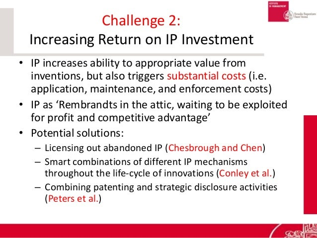 Challenge 2: Increasing Return on IP Investment • IP increases ability to appropriate value from inventions, but also trig...