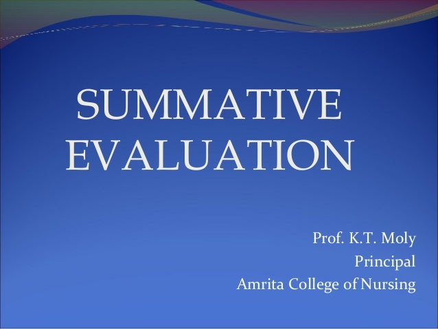 SUMMATIVE EVALUATION Prof. K.T. Moly Principal Amrita College of Nursing