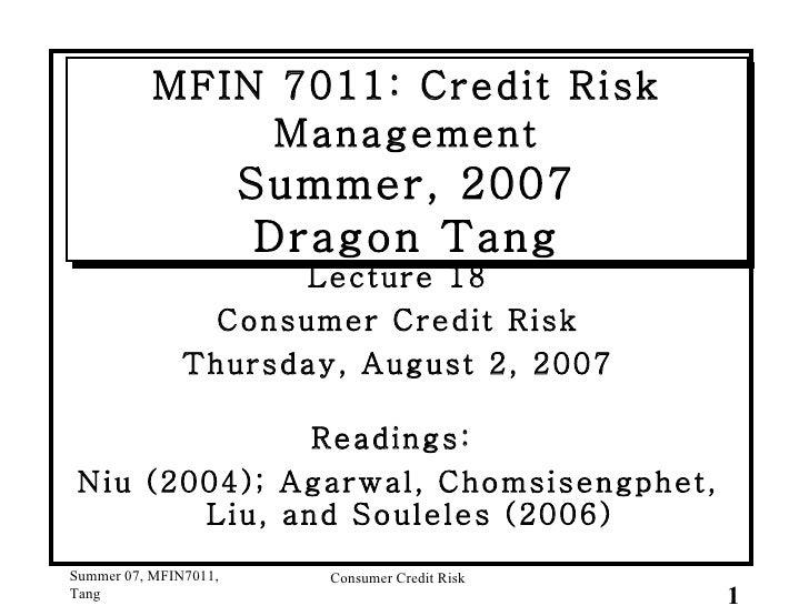 MFIN 7011: Credit Risk Management Summer, 2007 Dragon Tang <ul><li>Lecture 18 </li></ul><ul><li>Consumer Credit Risk </li>...