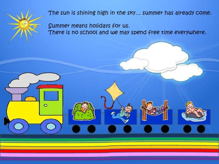 Thesunisshining high inthesky… summerhasalreadycome.<br />Summermeansholidays for us. <br />Thereis no school and we maysp...