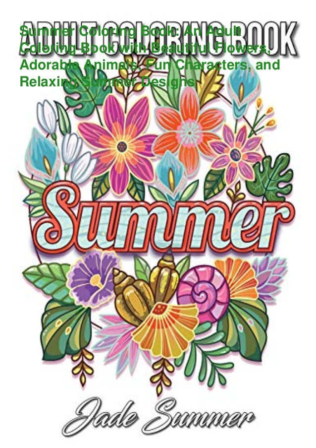 Summer Coloring Book: An Adult Coloring Book with Beautiful Flowers, Adorable Animals, Fun Characters, and Relaxing Summer...