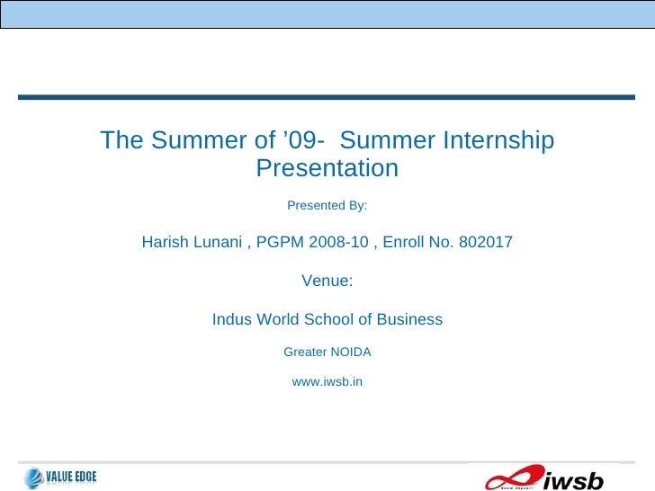 The Summer of '09-  Summer Internship Presentation Presented By: Harish Lunani , PGPM 2008-10 , Enroll No. 802017 Venue: I...