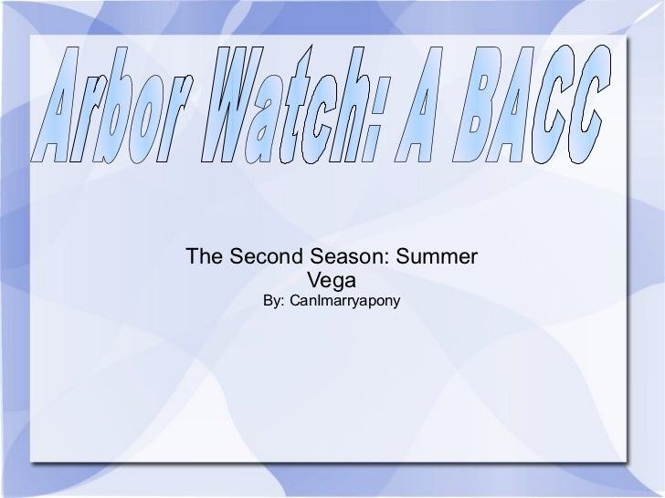 The Second Season: Summer Vega By: CanImarryapony Arbor Watch: A BACC