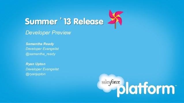 Summer '13 ReleaseDeveloper PreviewSamantha ReadyDeveloper Evangelist@samantha_readyRyan UptonDeveloper Evangelist@ryanjup...