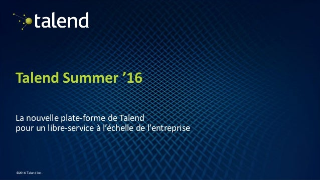 1 ©2016 Talend Inc. Talend Summer '16 La nouvelle plate-forme de Talend pour un libre-service à l'échelle de l'entreprise