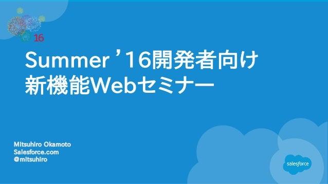 Summer '16開発者向け 新機能Webセミナー Mitsuhiro Okamoto Salesforce.com @mitsuhiro