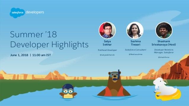 Summer '18 Developer Highlights June 1, 2018 | 11:00 am IST Satya Sekhar Trailhead Developer @satyasekharcvb Sushma Tiwaar...