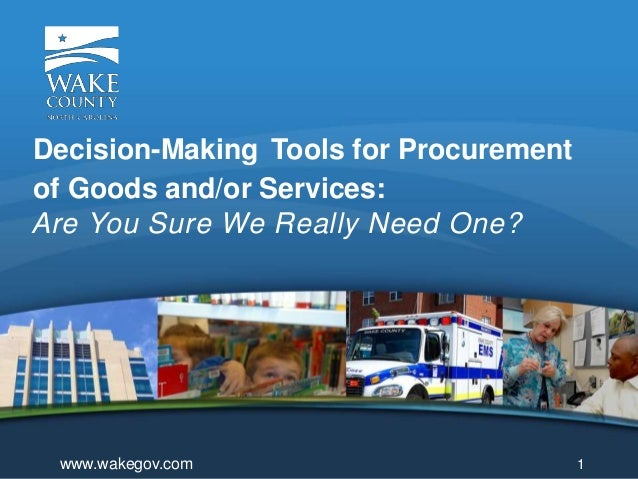 Are You Sure We Really Need One? Decision-Making Tools for Procurement of Goods and/or Services: 1www.wakegov.com
