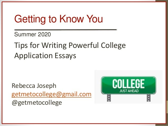 Getting to Know You Summer 2020 Tips for Writing Powerful College Application Essays Rebecca Joseph getmetocollege@gmail.c...