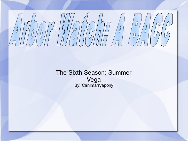The Sixth Season: Summer Vega By: CanImarryapony Arbor Watch: A BACC