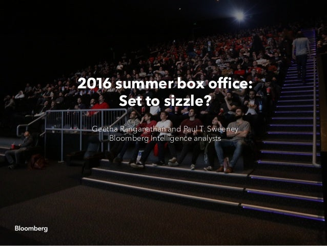2016 summer box office: Set to sizzle? Geetha Ranganathan and Paul T. Sweeney Bloomberg Intelligence analysts