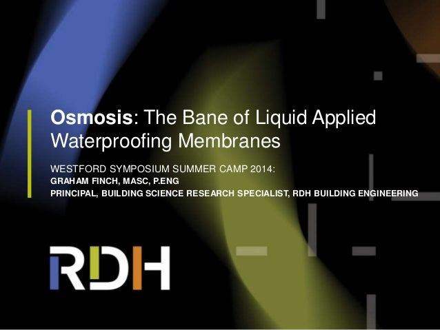 Osmosis: The Bane of Liquid Applied Waterproofing Membranes WESTFORD SYMPOSIUM SUMMER CAMP 2014: GRAHAM FINCH, MASC, P.ENG...