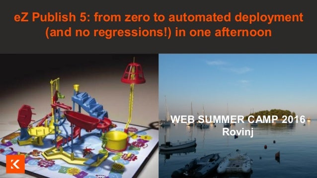 Visuel à insérer ici WEB SUMMER CAMP 2016 Rovinj eZ Publish 5: from zero to automated deployment (and no regressions!) in ...