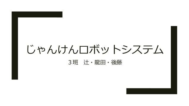 じゃんけんロボットシステム 3班 辻・龍田・後藤