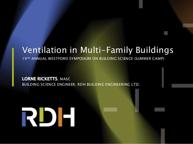 1 of 56 Ventilation in Multi-Family Buildings 19TH ANNUAL WESTFORD SYMPOSIUM ON BUILDING SCIENCE (SUMMER CAMP) LORNE RICKE...