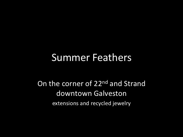 Summer Feathers<br />On the corner of 22nd and Strand  downtown Galveston<br />extensions and recycled jewelry<br />