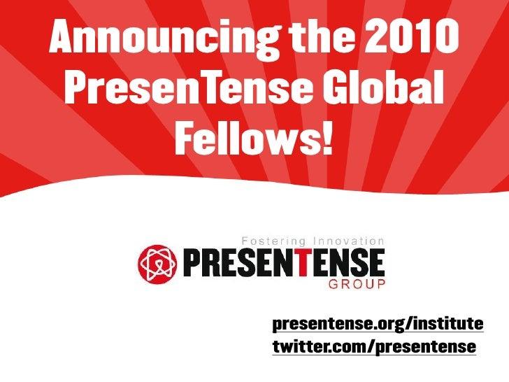 Announcing the 2010  PresenTense Global       Fellows!              presentense.org/institute           twitter.com/presen...