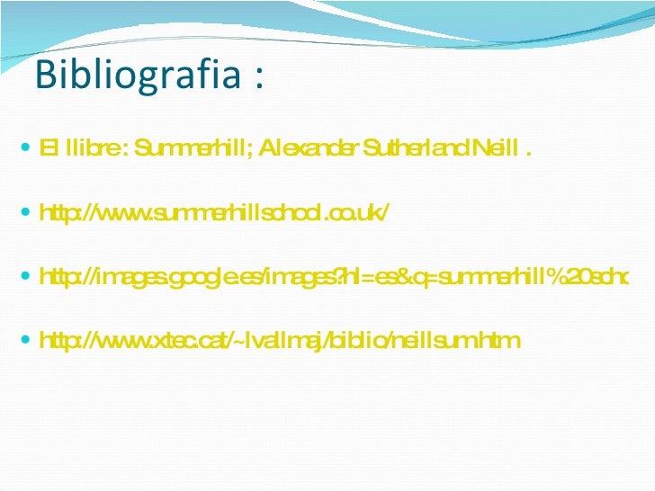 Bibliografia :   <ul><li>El llibre :  Summerhill; Alexander Sutherland Neill  .  </li></ul><ul><li>http://www.summerhillsc...