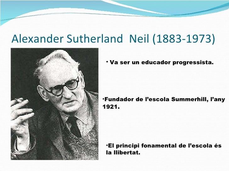Alexander Sutherland  Neil (1883-1973) <ul><li>Fundador de l'escola Summerhill, l'any 1921 .  </li></ul><ul><li>El princip...