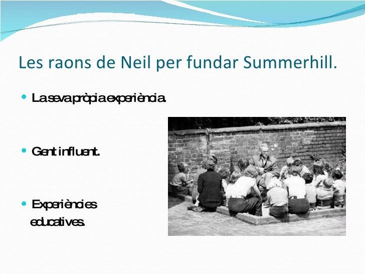 Les raons  de Neil per fundar Summerhill. <ul><li>La  seva pròpia experiència . </li></ul><ul><li>Gent  influent . </li></...
