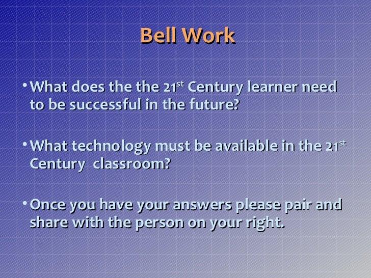 <ul><li>Bell Work </li></ul><ul><li>What does the the 21 st  Century learner need to be successful in the future? </li></u...