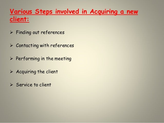 Various Steps involved in Acquiring a new client:  Finding out references  Contacting with references  Performing in th...